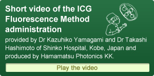 Short video of the ICG FlorescenceMethod administration provided by Dr Kazuhiko Yamagami and Dr Takashi Hashimoto of Shinko Hospital, Kobe, Japan and produced by Hamamatsu Photonics KK.